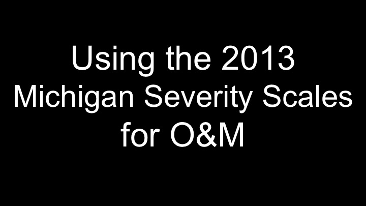 Using 2013 Michigan Severity Scales for O&M