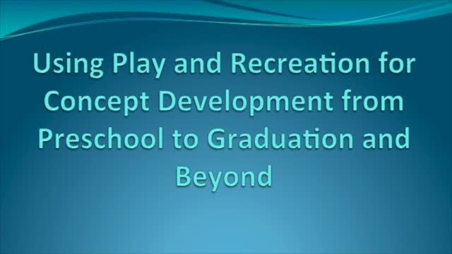 Using Play and Recreation for Concept Development from Preschool to Graduation and Beyond